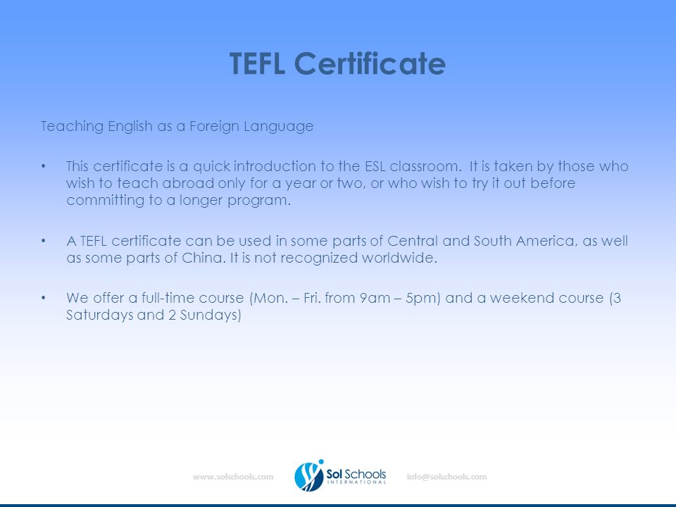 www.solschools.cominfo@solschools.com TEFL Certificate Teaching English as a Foreign Language This certificate is a quick introduction to the ESL classroom.
