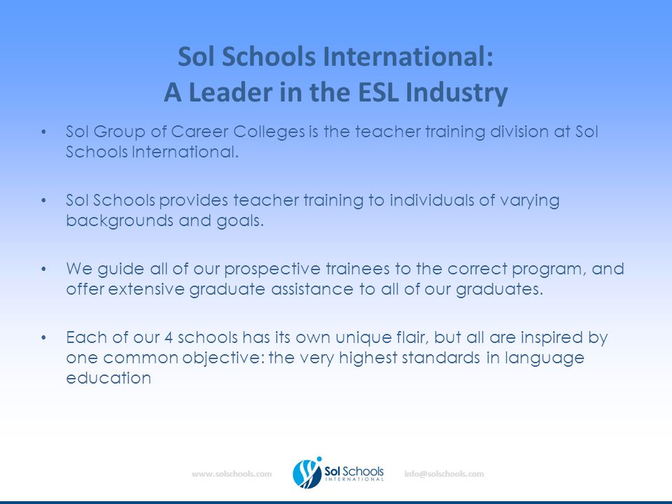 www.solschools.cominfo@solschools.com Sol Schools International: A Leader in the ESL Industry Sol Group of Career Colleges is the teacher training division at Sol Schools International.