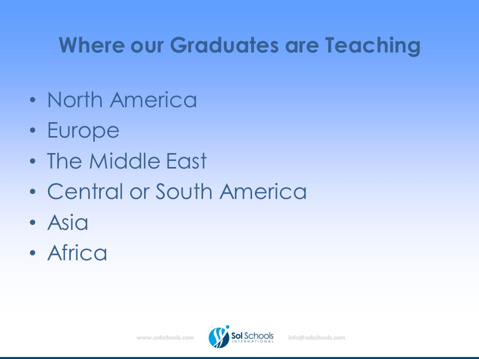 www.solschools.cominfo@solschools.com Where our Graduates are Teaching North America Europe The Middle East Central or South America Asia Africa