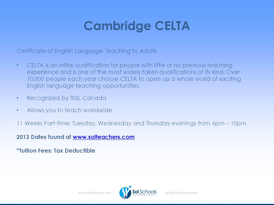 www.solschools.cominfo@solschools.com Cambridge CELTA Certificate of English Language Teaching to Adults CELTA is an initial qualification for people with little or no previous teaching experience and is one of the most widely taken qualifications of its kind.