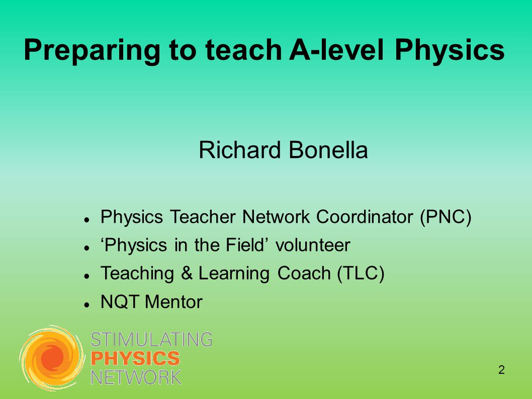 Preparing to teach A-level Physics Richard Bonella Physics Teacher Network Coordinator (PNC) 'Physics in the Field' volunteer Teaching & Learning Coach (TLC) NQT Mentor 2