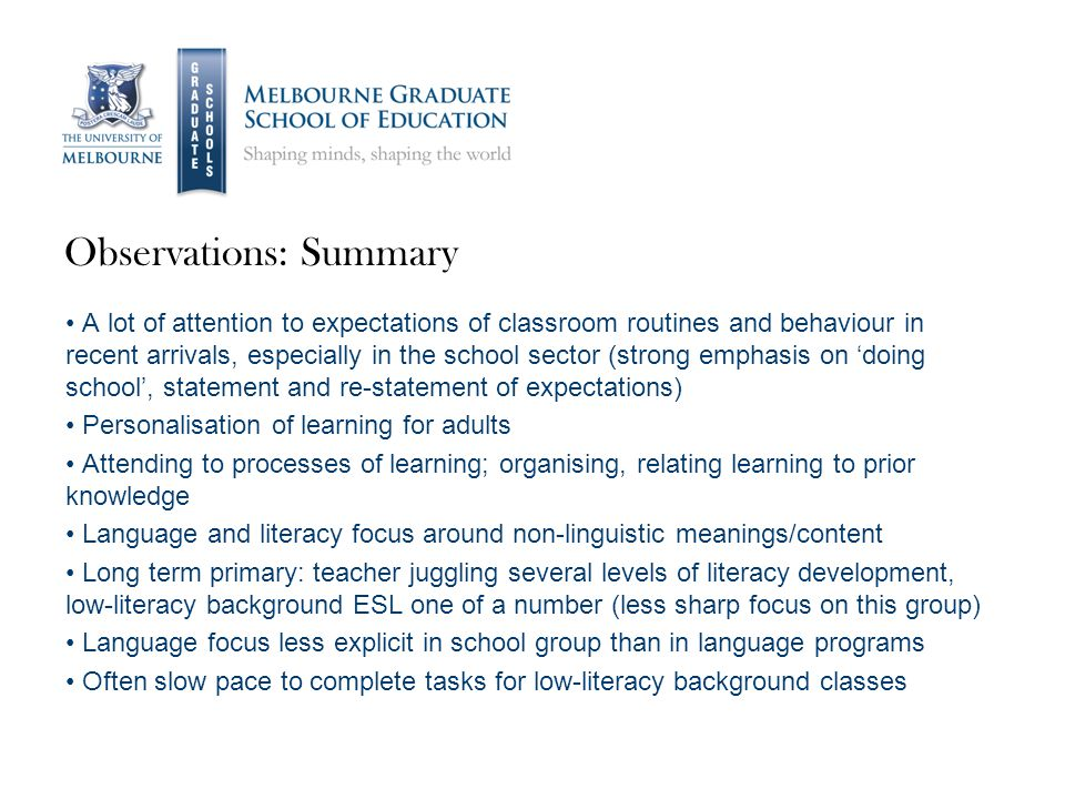 Observations: Summary A lot of attention to expectations of classroom routines and behaviour in recent arrivals, especially in the school sector (strong emphasis on 'doing school', statement and re-statement of expectations) Personalisation of learning for adults Attending to processes of learning; organising, relating learning to prior knowledge Language and literacy focus around non-linguistic meanings/content Long term primary: teacher juggling several levels of literacy development, low-literacy background ESL one of a number (less sharp focus on this group) Language focus less explicit in school group than in language programs Often slow pace to complete tasks for low-literacy background classes