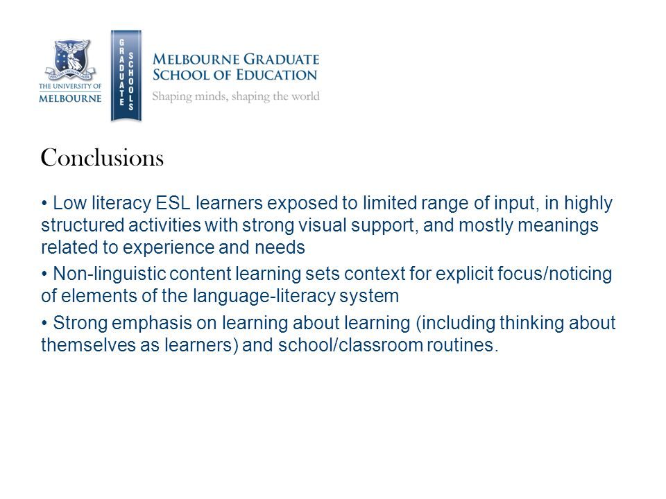 Conclusions Low literacy ESL learners exposed to limited range of input, in highly structured activities with strong visual support, and mostly meanings related to experience and needs Non-linguistic content learning sets context for explicit focus/noticing of elements of the language-literacy system Strong emphasis on learning about learning (including thinking about themselves as learners) and school/classroom routines.