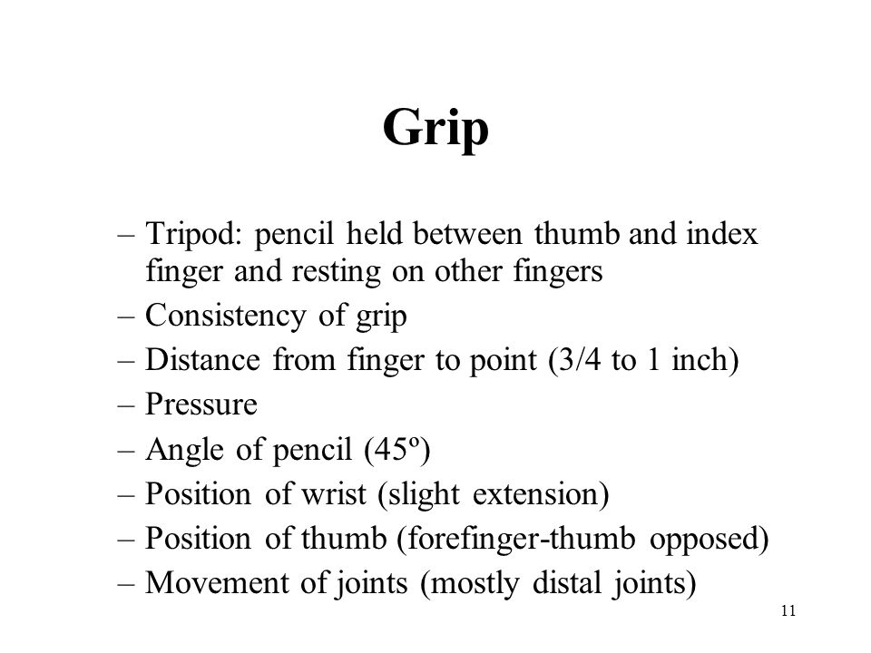 11 Grip –Tripod: pencil held between thumb and index finger and resting on other fingers –Consistency of grip –Distance from finger to point (3/4 to 1
