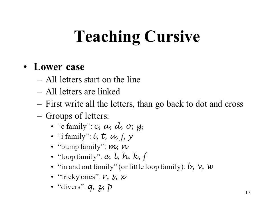 15 Teaching Cursive Lower case –All letters start on the line –All letters are linked –First write all the letters, than go back to dot and cross –Gro