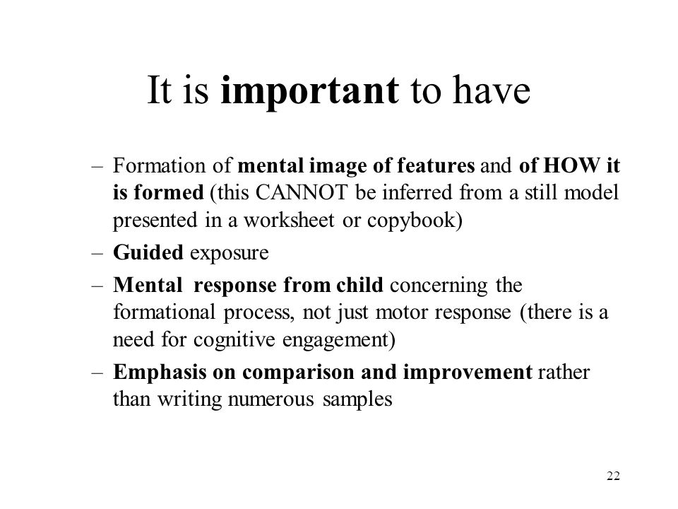 22 It is important to have –Formation of mental image of features and of HOW it is formed (this CANNOT be inferred from a still model presented in a w