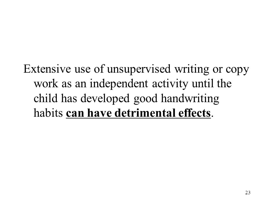 23 Extensive use of unsupervised writing or copy work as an independent activity until the child has developed good handwriting habits can have detrim