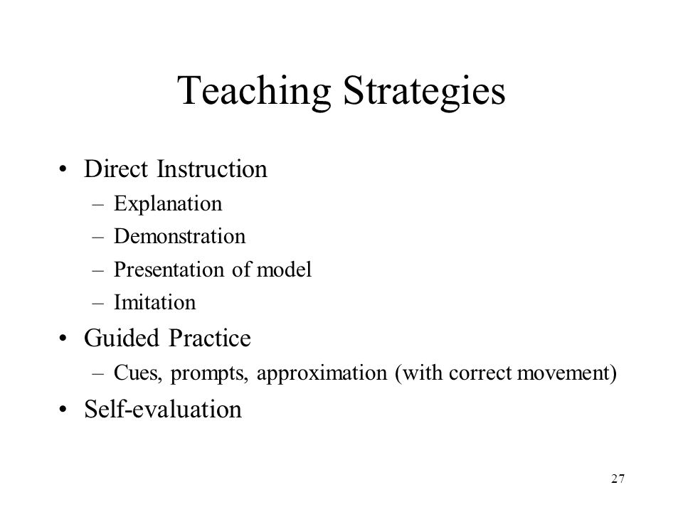 27 Teaching Strategies Direct Instruction –Explanation –Demonstration –Presentation of model –Imitation Guided Practice –Cues, prompts, approximation