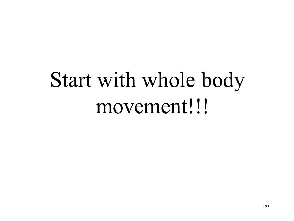 29 Start with whole body movement!!!