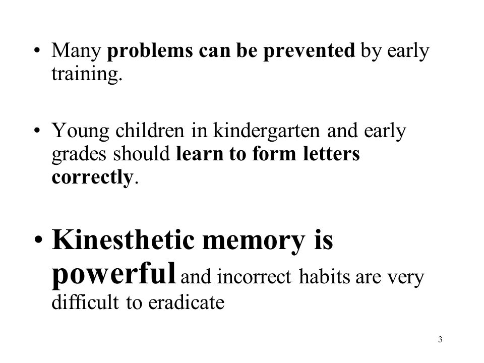 3 Many problems can be prevented by early training. Young children in kindergarten and early grades should learn to form letters correctly. Kinestheti