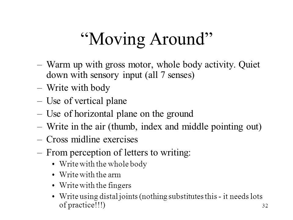 """32 """"Moving Around"""" –Warm up with gross motor, whole body activity. Quiet down with sensory input (all 7 senses) –Write with body –Use of vertical plan"""