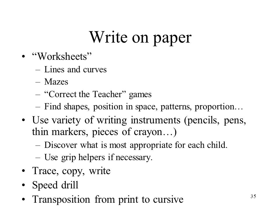 """35 Write on paper """"Worksheets"""" –Lines and curves –Mazes –""""Correct the Teacher"""" games –Find shapes, position in space, patterns, proportion… Use variet"""