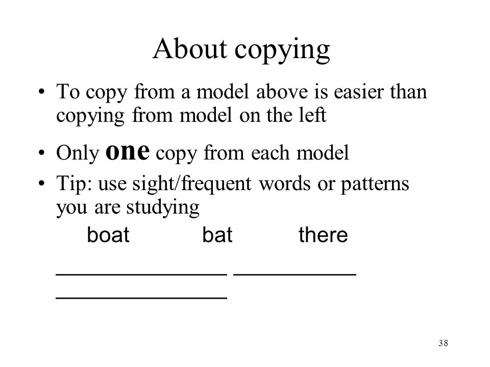 38 About copying To copy from a model above is easier than copying from model on the left Only one copy from each model Tip: use sight/frequent words