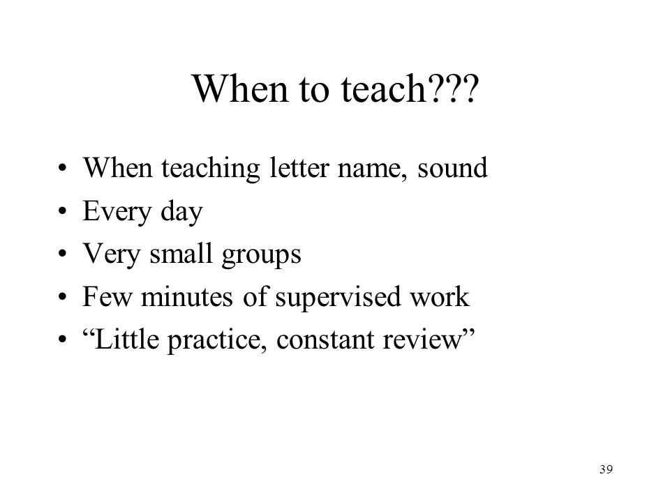 """39 When to teach??? When teaching letter name, sound Every day Very small groups Few minutes of supervised work """"Little practice, constant review"""""""