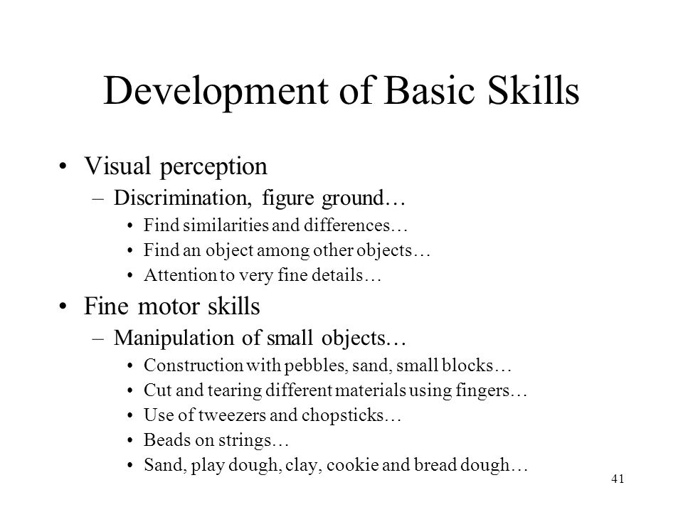 41 Development of Basic Skills Visual perception –Discrimination, figure ground… Find similarities and differences… Find an object among other objects