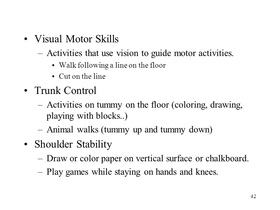 42 Visual Motor Skills –Activities that use vision to guide motor activities. Walk following a line on the floor Cut on the line Trunk Control –Activi