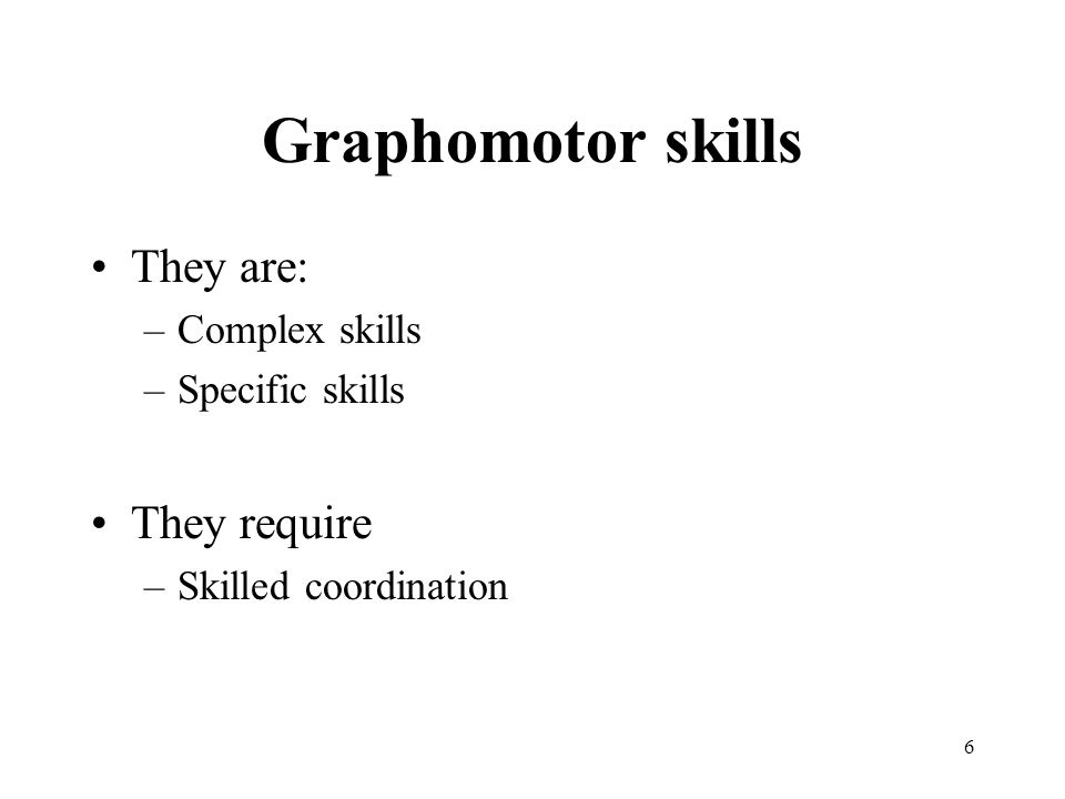 6 Graphomotor skills They are: –Complex skills –Specific skills They require –Skilled coordination