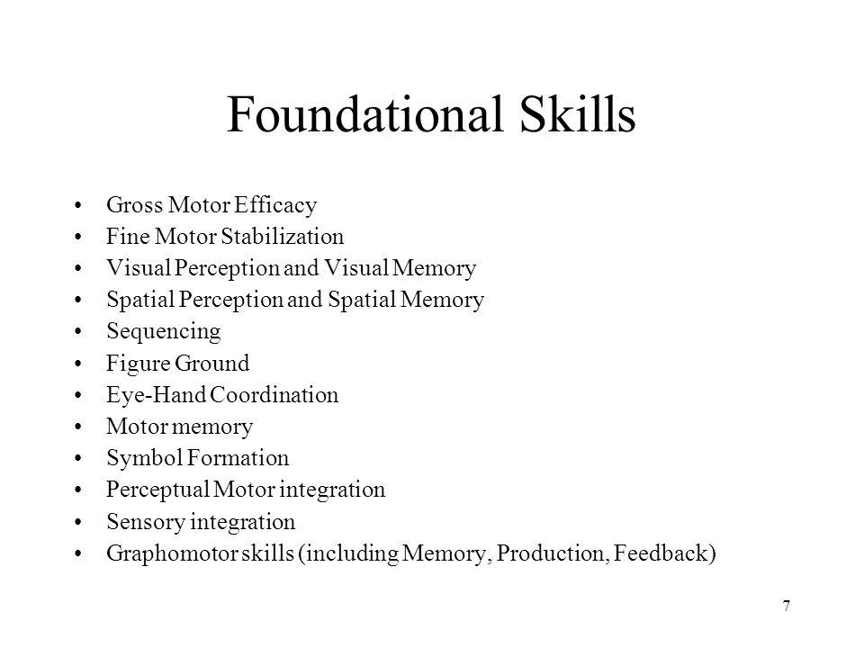 7 Foundational Skills Gross Motor Efficacy Fine Motor Stabilization Visual Perception and Visual Memory Spatial Perception and Spatial Memory Sequenci