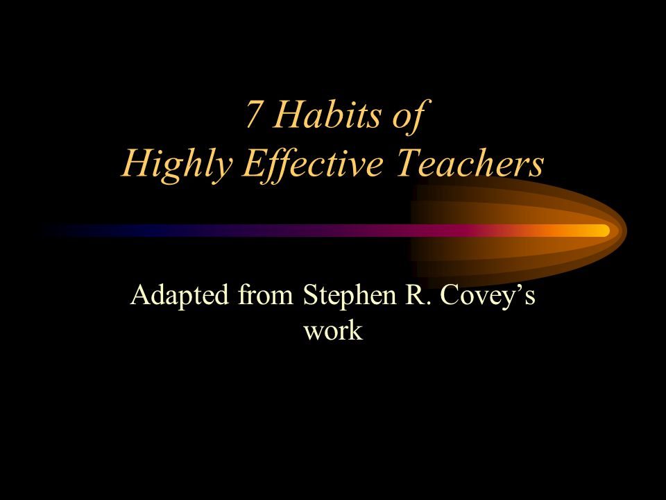 7 Habits of Highly Effective Teachers Adapted from Stephen R. Covey's work