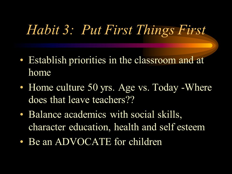 Habit 3: Put First Things First Establish priorities in the classroom and at home Home culture 50 yrs.