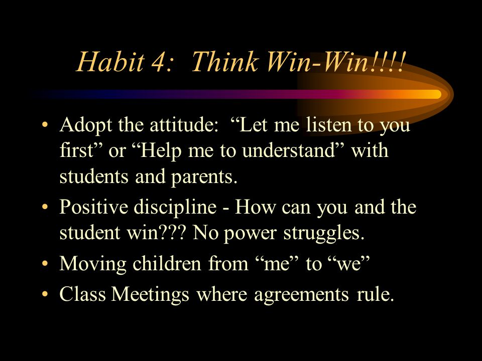 "Habit 4: Think Win-Win!!!! Adopt the attitude: ""Let me listen to you first"" or ""Help me to understand"" with students and parents. Positive discipline"