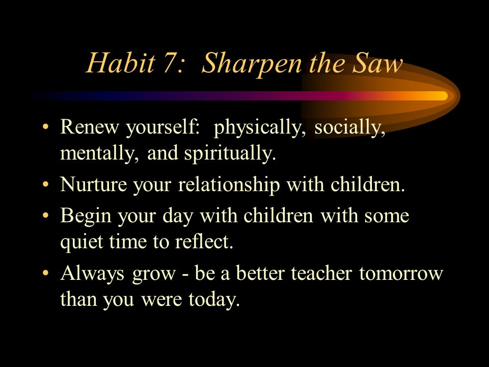 Habit 7: Sharpen the Saw Renew yourself: physically, socially, mentally, and spiritually. Nurture your relationship with children. Begin your day with