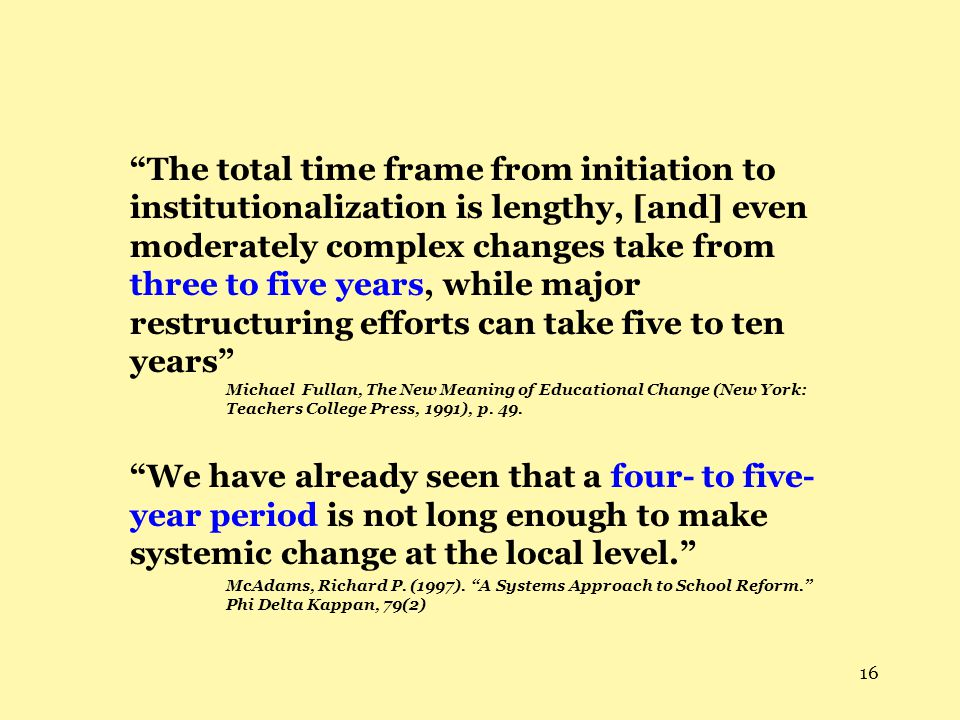 "16 ""The total time frame from initiation to institutionalization is lengthy, [and] even moderately complex changes take from three to five years, whil"
