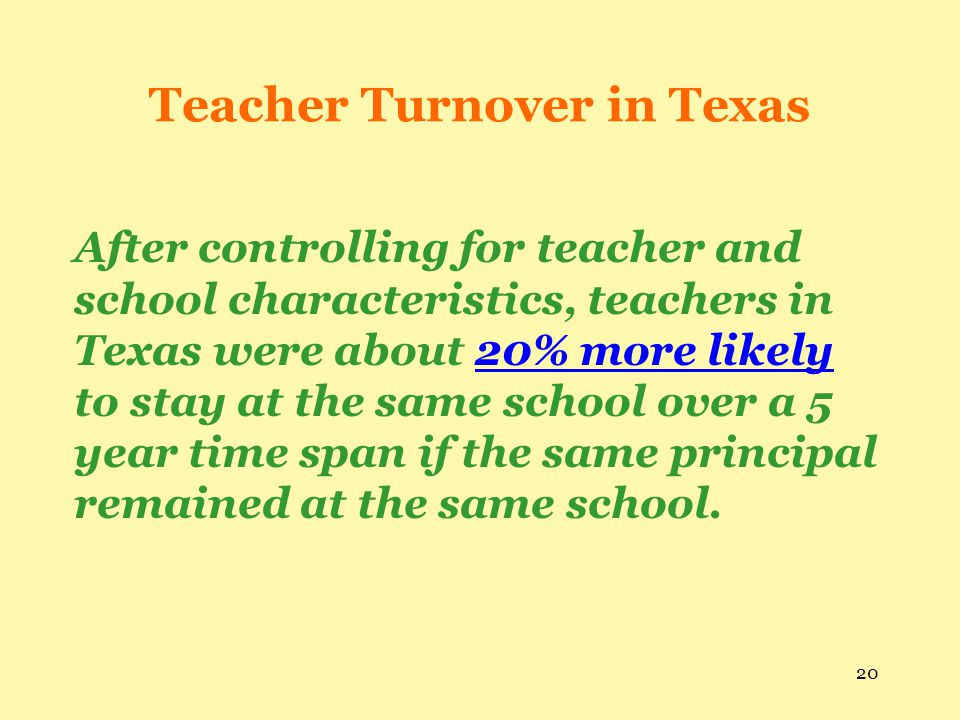 20 Teacher Turnover in Texas After controlling for teacher and school characteristics, teachers in Texas were about 20% more likely to stay at the sam