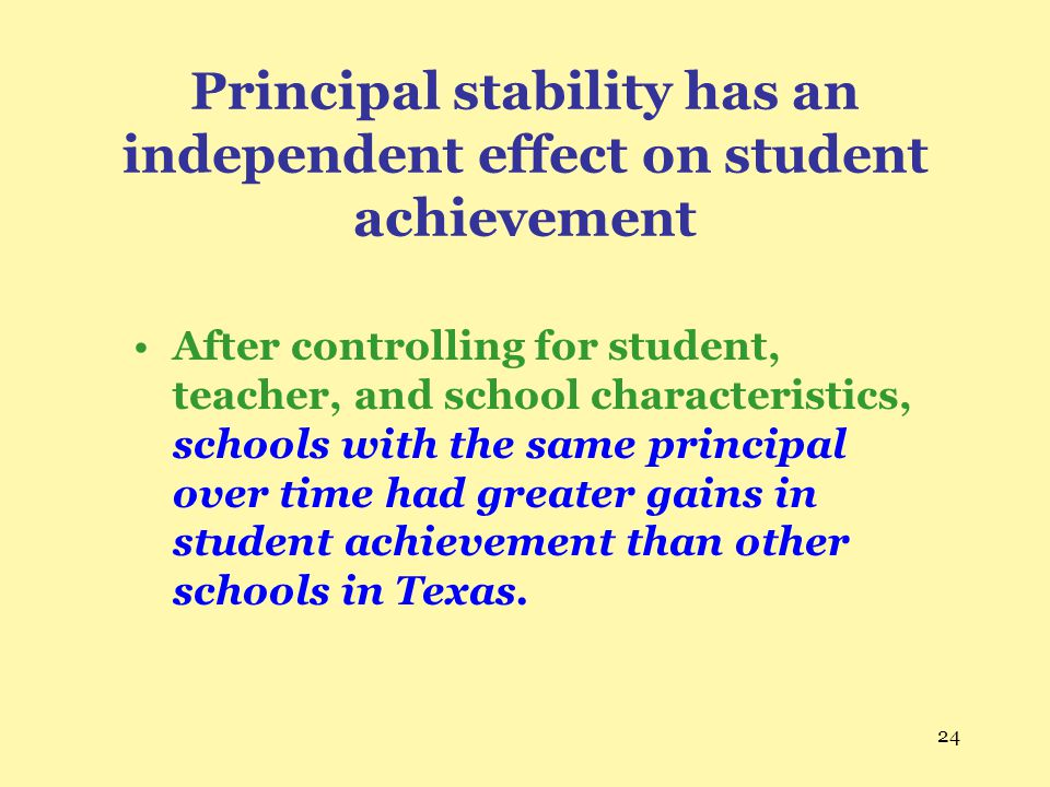 24 Principal stability has an independent effect on student achievement After controlling for student, teacher, and school characteristics, schools wi