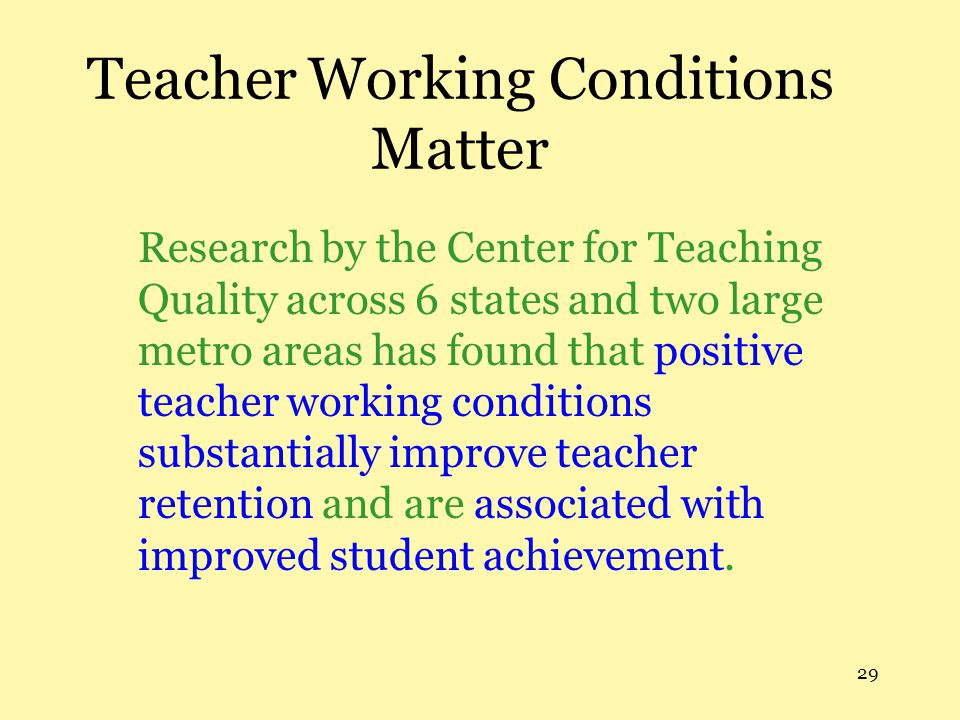 29 Teacher Working Conditions Matter Research by the Center for Teaching Quality across 6 states and two large metro areas has found that positive tea