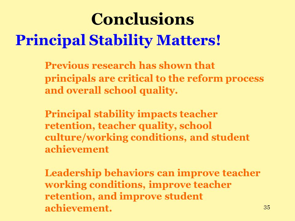 35 Conclusions Principal Stability Matters! Previous research has shown that principals are critical to the reform process and overall school quality.