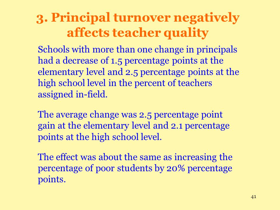 41 3. Principal turnover negatively affects teacher quality Schools with more than one change in principals had a decrease of 1.5 percentage points at