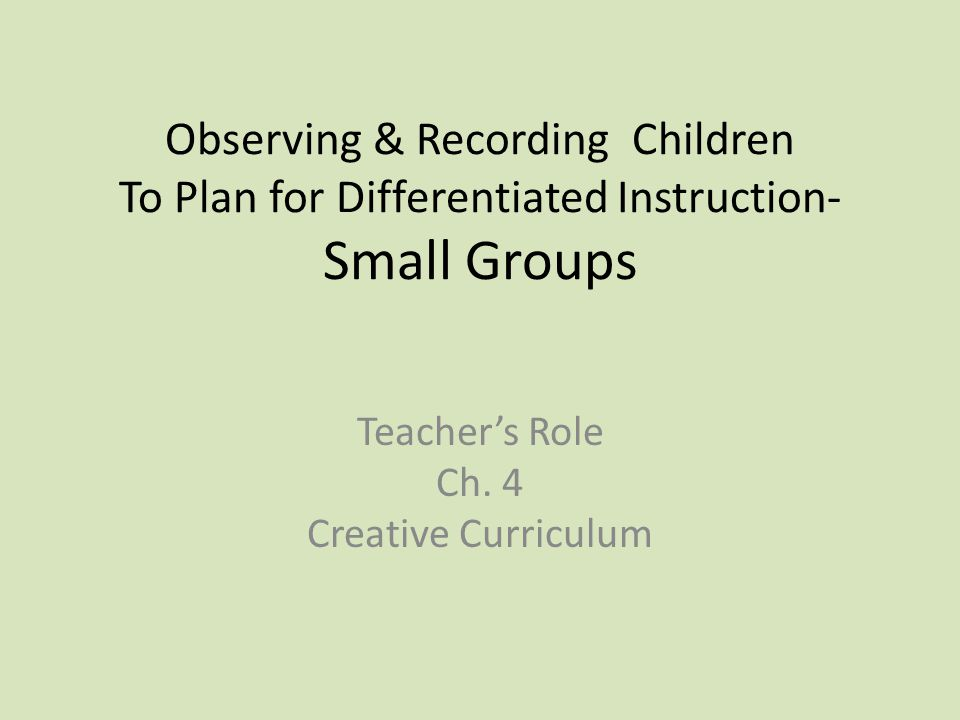 Observing & Recording Children To Plan for Differentiated Instruction- Small Groups Teacher's Role Ch.