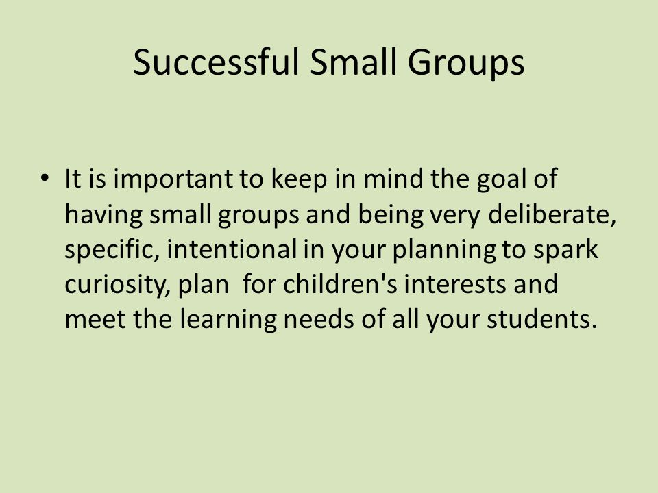 Successful Small Groups It is important to keep in mind the goal of having small groups and being very deliberate, specific, intentional in your planning to spark curiosity, plan for children s interests and meet the learning needs of all your students.