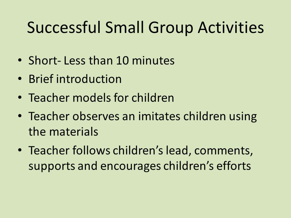 Successful Small Group Activities Short- Less than 10 minutes Brief introduction Teacher models for children Teacher observes an imitates children using the materials Teacher follows children's lead, comments, supports and encourages children's efforts