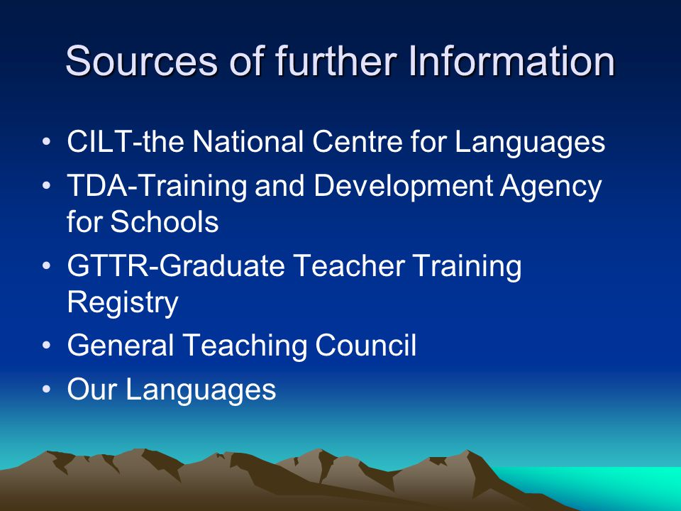 Sources of further Information CILT-the National Centre for Languages TDA-Training and Development Agency for Schools GTTR-Graduate Teacher Training R