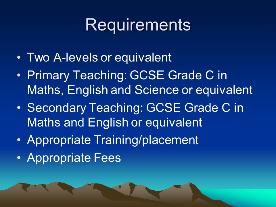 Requirements Two A-levels or equivalent Primary Teaching: GCSE Grade C in Maths, English and Science or equivalent Secondary Teaching: GCSE Grade C in Maths and English or equivalent Appropriate Training/placement Appropriate Fees