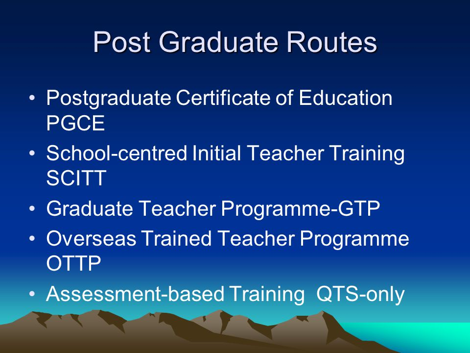 Post Graduate Routes Postgraduate Certificate of Education PGCE School-centred Initial Teacher Training SCITT Graduate Teacher Programme-GTP Overseas Trained Teacher Programme OTTP Assessment-based Training QTS-only