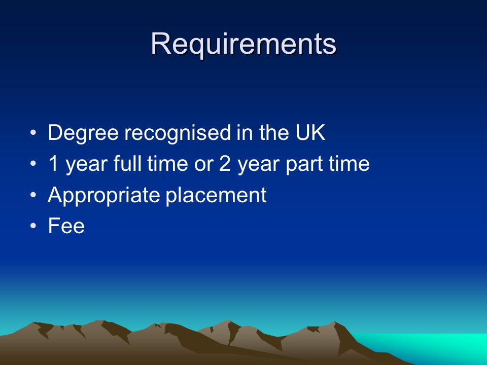 Requirements Degree recognised in the UK 1 year full time or 2 year part time Appropriate placement Fee