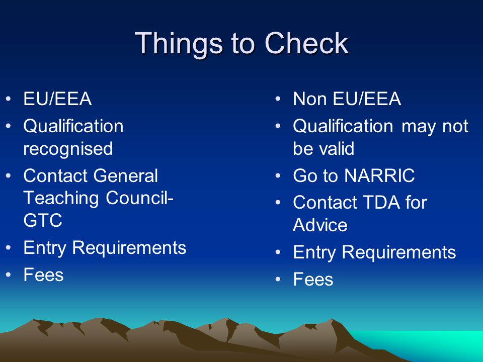 Things to Check EU/EEA Qualification recognised Contact General Teaching Council- GTC Entry Requirements Fees Non EU/EEA Qualification may not be valid Go to NARRIC Contact TDA for Advice Entry Requirements Fees