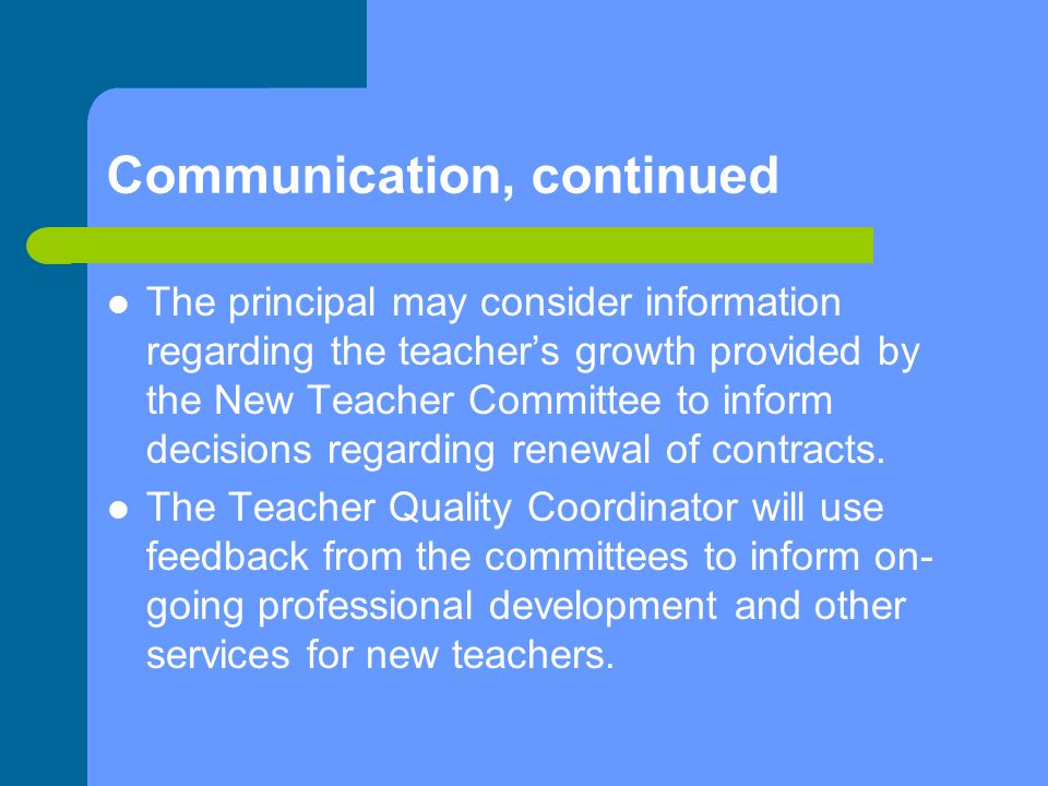 Communication, continued The principal may consider information regarding the teacher's growth provided by the New Teacher Committee to inform decisions regarding renewal of contracts.