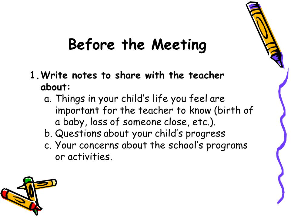 Before the Meeting 1.Write notes to share with the teacher about: a.Things in your child's life you feel are important for the teacher to know (birth