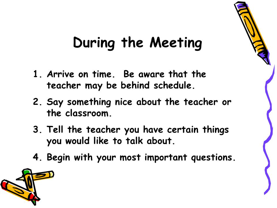 During the Meeting 1.Arrive on time. Be aware that the teacher may be behind schedule. 2.Say something nice about the teacher or the classroom. 3.Tell