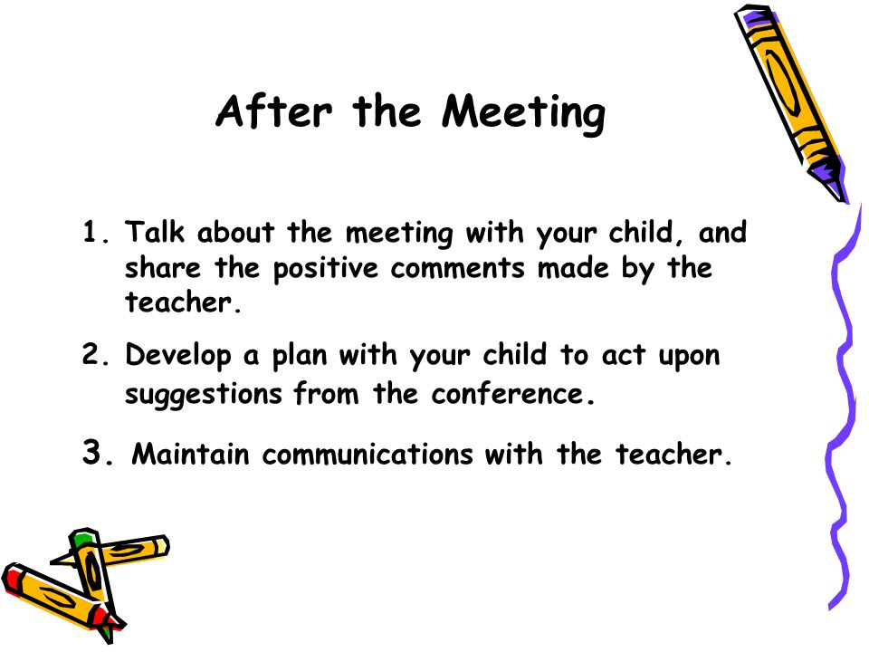 After the Meeting 1.Talk about the meeting with your child, and share the positive comments made by the teacher. 2.Develop a plan with your child to a