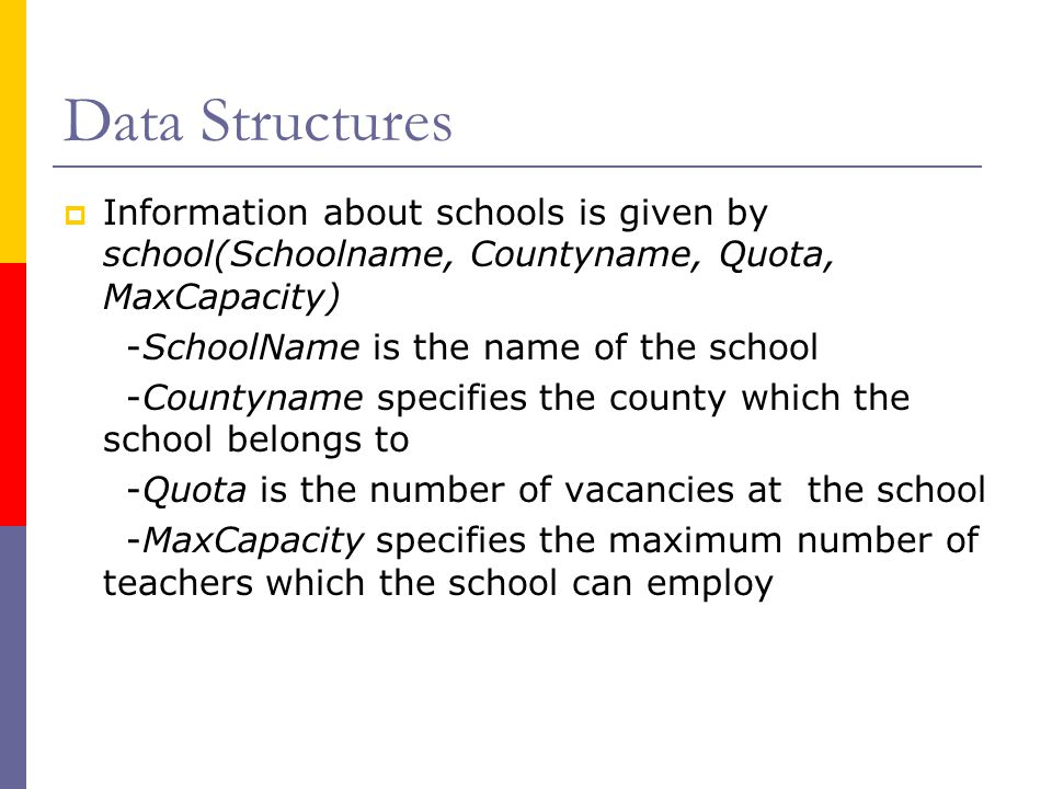 Data Structures  Information about schools is given by school(Schoolname, Countyname, Quota, MaxCapacity) -SchoolName is the name of the school -Countyname specifies the county which the school belongs to -Quota is the number of vacancies at the school -MaxCapacity specifies the maximum number of teachers which the school can employ