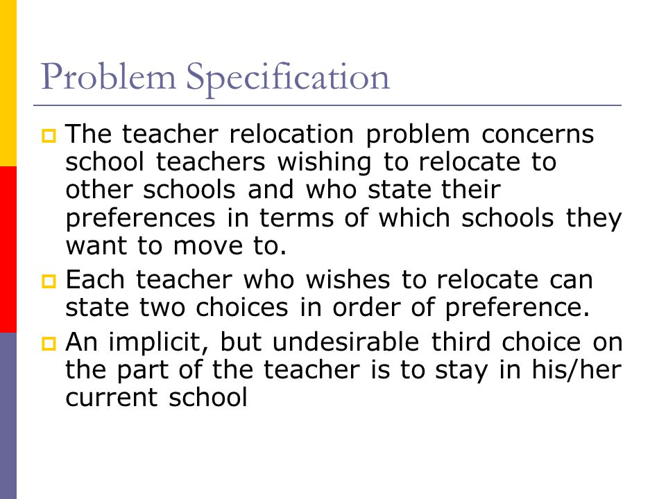 Problem Specification  The teacher relocation problem concerns school teachers wishing to relocate to other schools and who state their preferences in terms of which schools they want to move to.