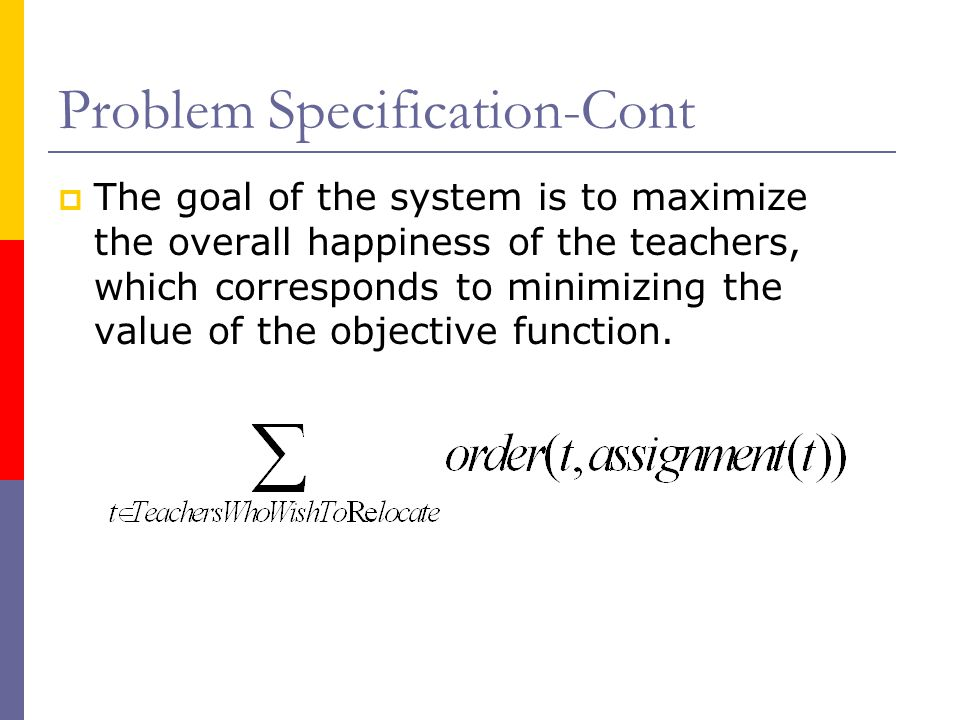 Problem Specification-Cont  The goal of the system is to maximize the overall happiness of the teachers, which corresponds to minimizing the value of the objective function.