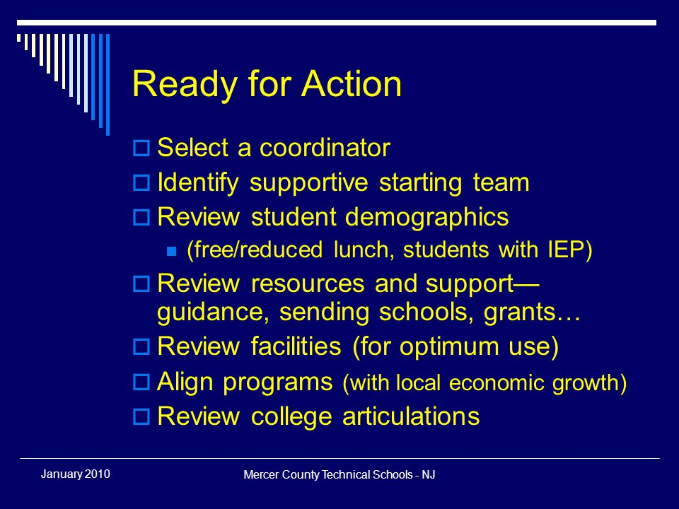 Mercer County Technical Schools - NJ January 2010 Ready for Action  Select a coordinator  Identify supportive starting team  Review student demographics (free/reduced lunch, students with IEP)  Review resources and support— guidance, sending schools, grants…  Review facilities (for optimum use)  Align programs (with local economic growth)  Review college articulations