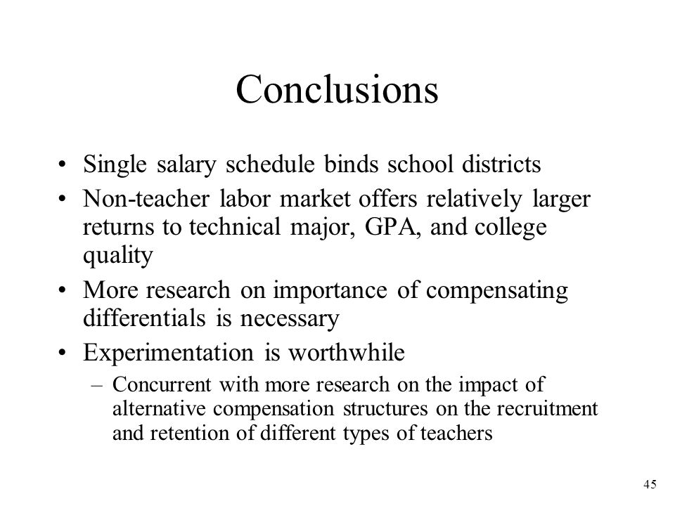 45 Conclusions Single salary schedule binds school districts Non-teacher labor market offers relatively larger returns to technical major, GPA, and college quality More research on importance of compensating differentials is necessary Experimentation is worthwhile –Concurrent with more research on the impact of alternative compensation structures on the recruitment and retention of different types of teachers