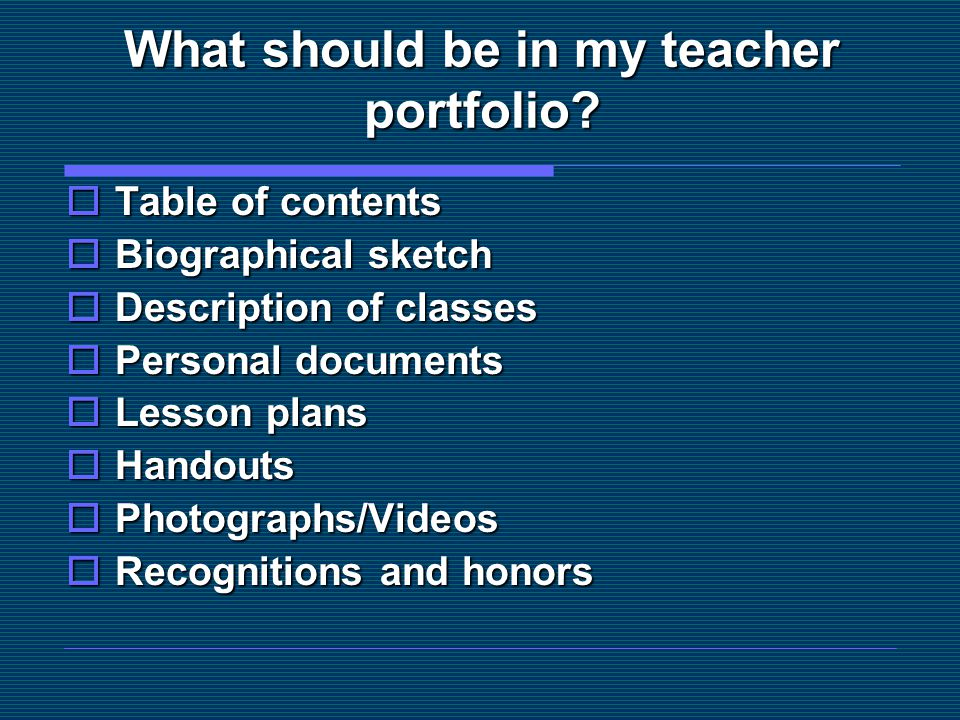 What should be in my teacher portfolio?  Table of contents  Biographical sketch  Description of classes  Personal documents  Lesson plans  Hando